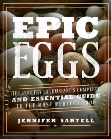 Epic Eggs : The Poultry Enthusiast's Complete and Essential Guide to the Most Perfect Food, Paperback Book