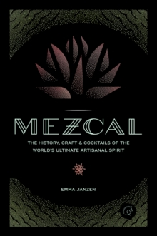 Mezcal : The History, Craft & Cocktails of the World's Ultimate Artisanal Spirit, Hardback Book