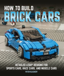 How to Build Brick Cars : Detailed LEGO Designs for Sports Cars, Race Cars, and Muscle Cars, Paperback Book