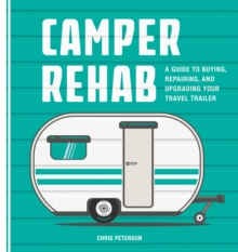 Camper Rehab : A Guide to Buying, Repairing, and Upgrading Your Travel Trailer, Paperback Book