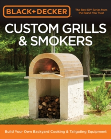 Black & Decker Custom Grills & Smokers : Build Your Own Backyard Cooking & Tailgating Equipment, Paperback Book