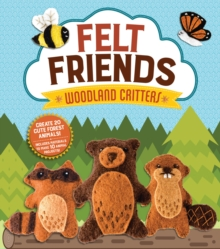 Felt Friends Woodland Critters : Create 20 Cute Forest Animals! Includes Materials to Make 10 Animal Projects!, Kit Book