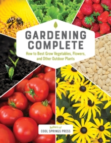 Gardening Complete : How to Best Grow Vegetables, Flowers, and Other Outdoor Plants, Hardback Book