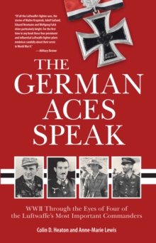 The German Aces Speak : World War II Through the Eyes of Four of the Luftwaffe's Most Important Commanders, Paperback Book