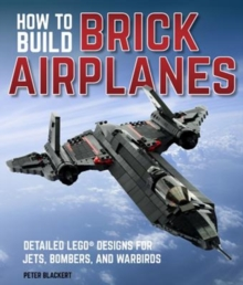 How To Build Brick Airplanes : Detailed LEGO Designs for Jets, Bombers, and Warbirds, Paperback / softback Book