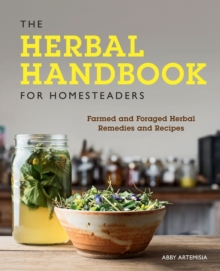The Herbal Handbook for Homesteaders : Farmed and Foraged Herbal Remedies and Recipes, Paperback / softback Book