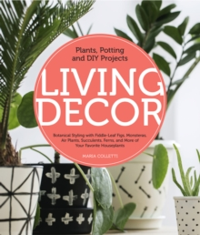 Living Decor : Plants, Potting and DIY Projects - Botanical Styling with Fiddle-Leaf Figs, Monsteras, Air Plants, Succulents, Ferns, and More of Your Favorite Houseplants, Hardback Book