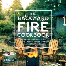 The Backyard Fire Cookbook : Get Outside and Master Ember Roasting, Charcoal Grilling, Cast-Iron Cooking, and Live-Fire Feasting, Hardback Book