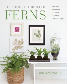 The Complete Book of Ferns : Indoors * Outdoors * Growing * Crafting * History & Lore, Hardback Book