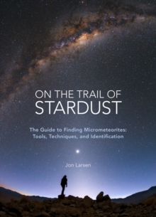 On the Trail of Stardust : The Guide to Finding Micrometeorites: Tools, Techniques, and Identification, Paperback / softback Book