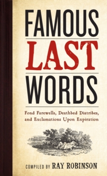Famous Last Words : Fond Farewells, Deathbed Diatribes, and Exclamations Upon Expiration, Hardback Book