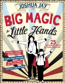 Big Magic for Little Hands : 25 Astounding Tricks for Young Magicians, Paperback / softback Book