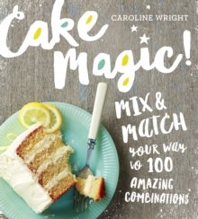Cake Magic! : Mix & Match Your Way to 100 Amazing Combinations, Paperback / softback Book