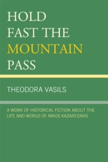 Hold Fast the Mountain Pass : A Work of Historical Fiction about the Life and World of Nikos Kazantzakis, EPUB eBook