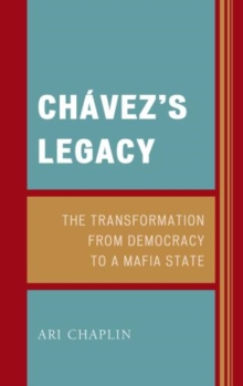 Chavez's Legacy : The Transformation from Democracy to a Mafia State, Hardback Book