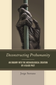 Deconstructing Prehumanity : An Enquiry into the Archaeological Creation of a Black Past, Paperback Book
