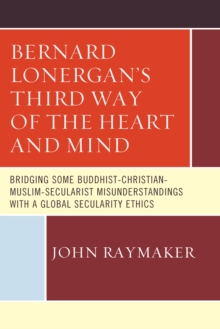Bernard Lonergan's Third Way of the Heart and Mind : Bridging Some Buddhist-Christian-Muslim-Secularist Misunderstandings with a Global Secularity Ethics, Hardback Book