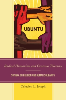 Radical Humanism and Generous Tolerance : Soyinka on Religion and Human Solidarity, Paperback Book