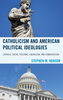 Catholicism and American Political Ideologies : Catholic Social Teaching, Liberalism, and Conservatism, Hardback Book