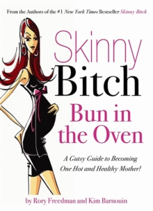 Skinny Bitch Bun in the Oven : A Gutsy Guide to Becoming One Hot (and Healthy) Mother!, Paperback Book