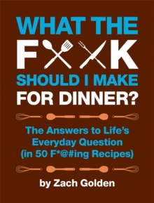 What the F*@# Should I Make for Dinner? : The Answers to Life's Everyday Question (in 50 F*@#ing Recipes), Spiral bound Book