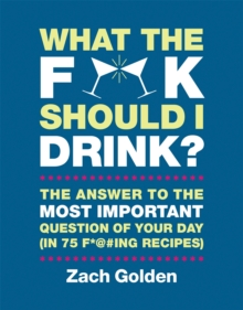 What the F*@# Should I Drink? : The Answers to Life's Most Important Question of Your Day (in 75 F*@#ing Recipes), Hardback Book