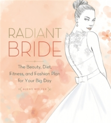 Radiant Bride : The Beauty, Diet, Fitness, and Fashion Plan for Your Big Day, Paperback Book