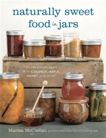 Naturally Sweet Food in Jars : 100 Preserves Made with Coconut, Maple, Honey, and More, Hardback Book