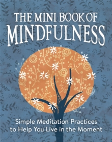 The Mini Book of Mindfulness : Simple Meditation Practices to Help You Live in the Moment, Hardback Book