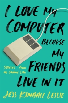 I Love My Computer Because My Friends Live in it : Stories from an Online Life, Paperback Book