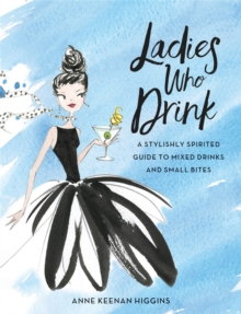 Ladies Who Drink : A Stylishly Spirited Guide to Mixed Drinks and Small Bites, Hardback Book