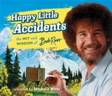 Happy Little Accidents : The Wit & Wisdom of Bob Ross, Hardback Book