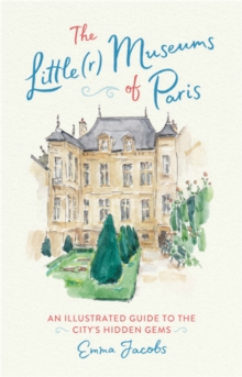 The Little(r) Museums of Paris : An Illustrated Guide to the City's Hidden Gems, Hardback Book