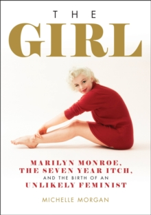 The Girl : Marilyn Monroe, The Seven Year Itch, and the Birth of an Unlikely Feminist, EPUB eBook