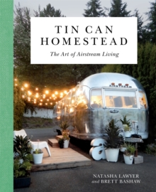 Tin Can Homestead : The Art of Airstream Living, Hardback Book