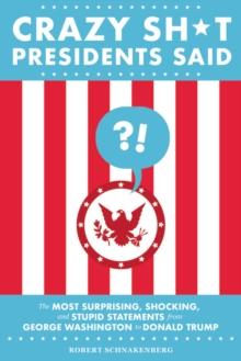 Crazy Sh*t Presidents Said : The Most Surprising, Shocking, and Stupid Statements from George Washington to Donald Trump, EPUB eBook