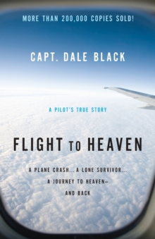 Flight to Heaven : A Plane Crash...A Lone Survivor...A Journey to Heaven--and Back, Paperback / softback Book