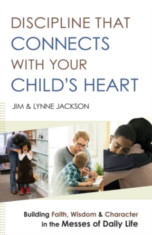 Discipline That Connects with Your Child's Heart : Building Faith, Wisdom, and Character in the Messes of Daily Life, Paperback Book