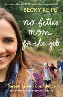 No Better Mom for the Job : Parenting with Confidence (Even When You Don't Feel Cut Out for It), Paperback / softback Book