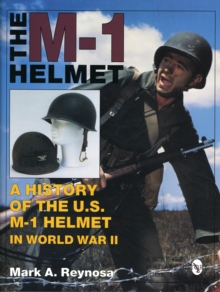 The M-1 Helmet : A History of the U.S. M-1 Helmet in World War II, Hardback Book