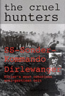 The Cruel Hunters - S.S.Sonderkommando Dirlewanger : Hitler's Most Notorious Anti-Partisan Unit, Hardback Book