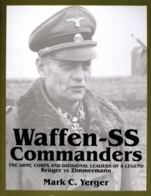Waffen-SS Commanders : The Army, Corps & Divisional Leaders of a Legend -- Kruger to Zimmermann, Hardback Book