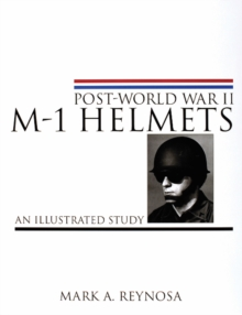 Post-World War II M-1 Helmets : An Illustrated Study, Hardback Book