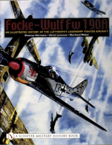 Focke-Wulf Fw 190A : An Illustrated History of the Luftwaffee's Legendary Fighter Aircraft, Paperback Book