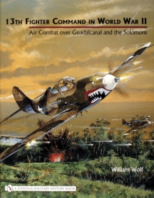 13th Fighter Command in World War II : Air Combat over Guadalcanal and the Solomons, Hardback Book