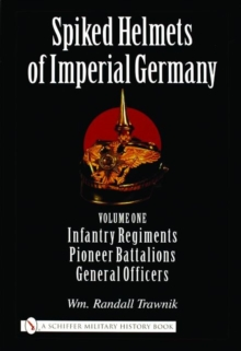 Spiked Helmets of Imperial Germany : Volume One - Infantry Regiments, Pioneer Battalions, General Officers, Hardback Book