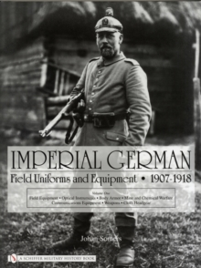 Imperial German Field Uniforms and Equipment 1907-1918 : Volume I: Field Equipment, Optical Instruments, Body Armor, Mine and Chemical Warfare, Communications Equipment, Weapons, Cloth Headgear, Hardback Book