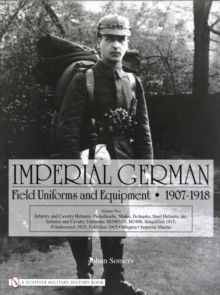 Imperial German Field Uniforms and Equipment 1907-1918 : Volume II:Infantry and Cavalry Helmets: Pickelhaube, Shako, Tschapka, Steel Helmets, etc.; Infantry and Cavalry Uniforms: M1907/10, M1908, Simp, Hardback Book