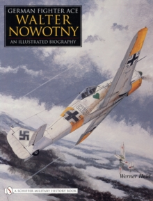 German Fighter Ace Walter Nowotny : An Illustrated Biography, Hardback Book