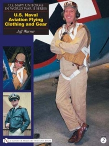 U.S. Navy Uniforms in World War II Series: U.S. Naval Aviation Flying Clothing and Gear, Hardback Book